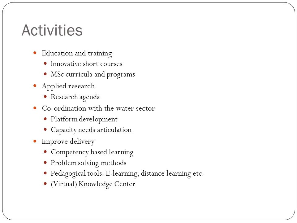 Activities Education and training Innovative short courses MSc curricula and programs Applied research Research agenda Co-ordination with the water sector Platform development Capacity needs articulation Improve delivery Competency based learning Problem solving methods Pedagogical tools: E-learning, distance learning etc.