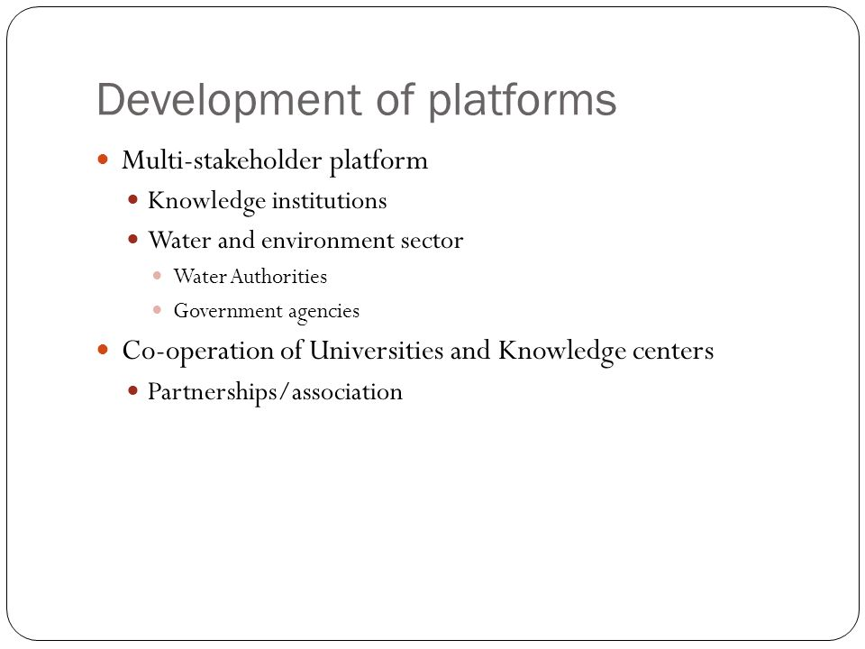 Development of platforms Multi-stakeholder platform Knowledge institutions Water and environment sector Water Authorities Government agencies Co-operation of Universities and Knowledge centers Partnerships/association