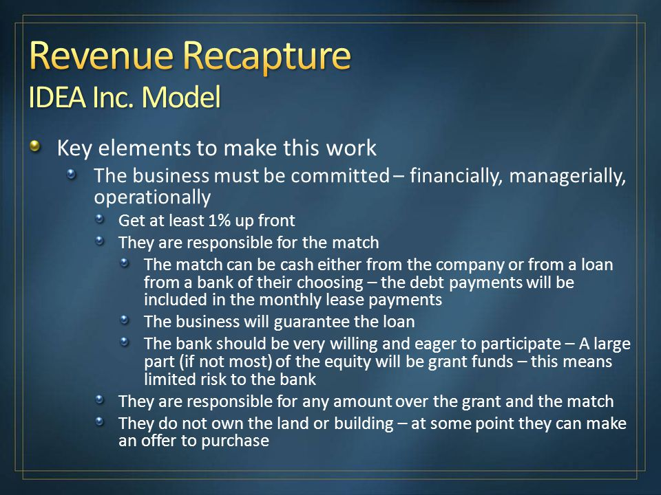 Key elements to make this work The business must be committed – financially, managerially, operationally Get at least 1% up front They are responsible for the match The match can be cash either from the company or from a loan from a bank of their choosing – the debt payments will be included in the monthly lease payments The business will guarantee the loan The bank should be very willing and eager to participate – A large part (if not most) of the equity will be grant funds – this means limited risk to the bank They are responsible for any amount over the grant and the match They do not own the land or building – at some point they can make an offer to purchase