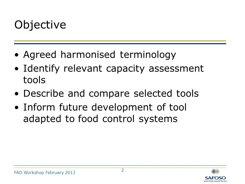 2 Objective Agreed harmonised terminology Identify relevant capacity assessment tools Describe and compare selected tools Inform future development of tool adapted to food control systems FAO Workshop February 2013