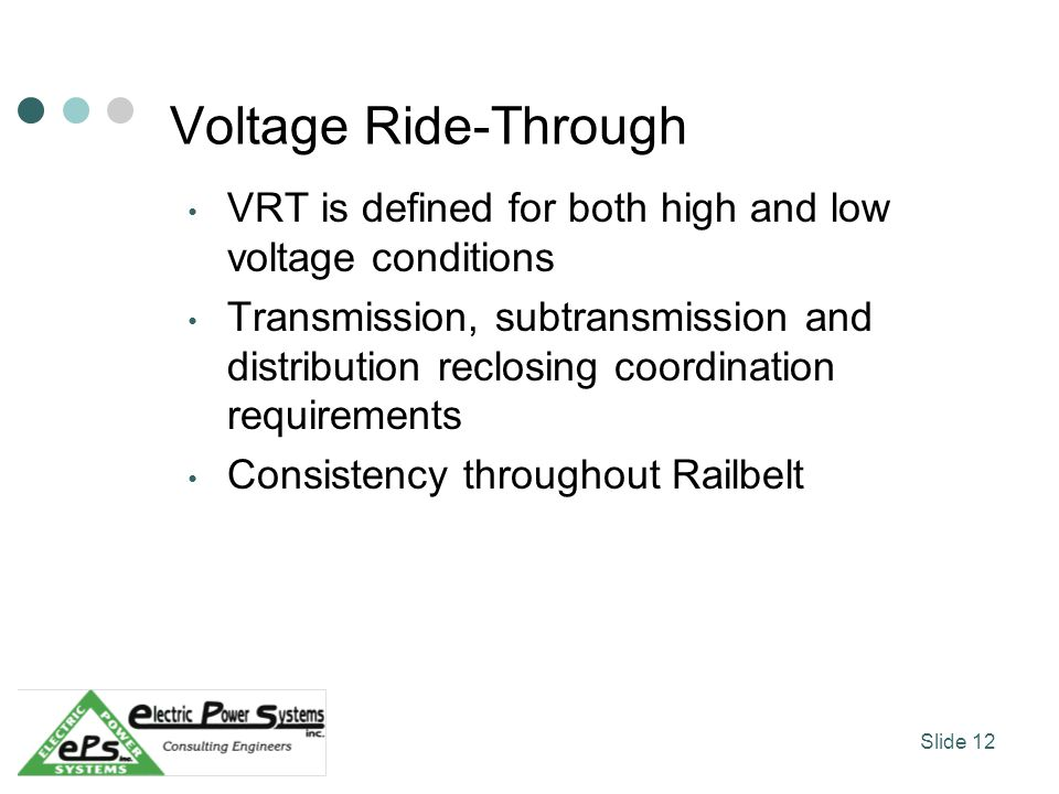 Voltage Ride-Through VRT is defined for both high and low voltage conditions Transmission, subtransmission and distribution reclosing coordination requirements Consistency throughout Railbelt Slide 12
