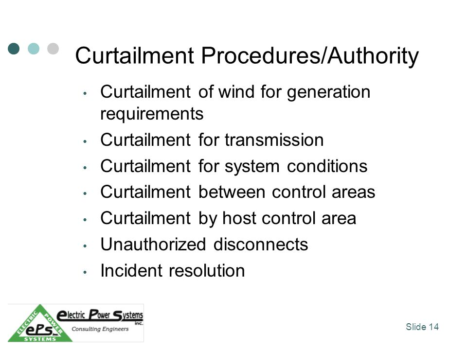 Curtailment Procedures/Authority Curtailment of wind for generation requirements Curtailment for transmission Curtailment for system conditions Curtailment between control areas Curtailment by host control area Unauthorized disconnects Incident resolution Slide 14