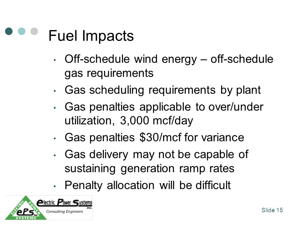 Fuel Impacts Off-schedule wind energy – off-schedule gas requirements Gas scheduling requirements by plant Gas penalties applicable to over/under utilization, 3,000 mcf/day Gas penalties $30/mcf for variance Gas delivery may not be capable of sustaining generation ramp rates Penalty allocation will be difficult Slide 15