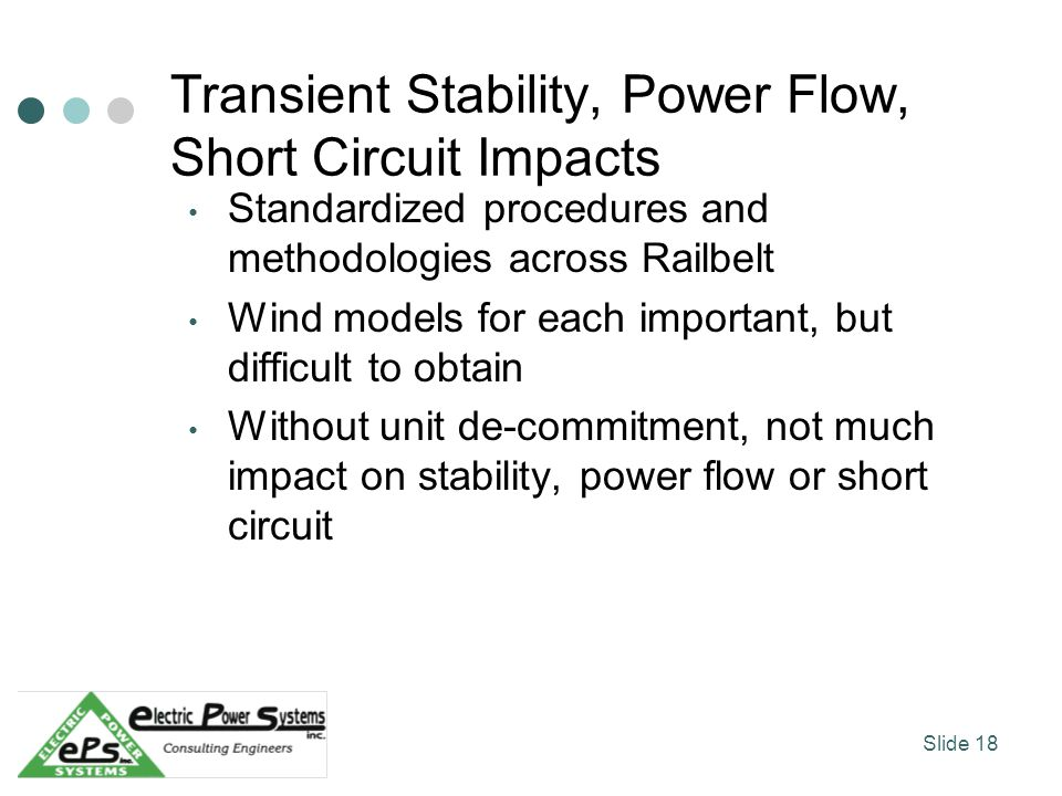 Transient Stability, Power Flow, Short Circuit Impacts Standardized procedures and methodologies across Railbelt Wind models for each important, but difficult to obtain Without unit de-commitment, not much impact on stability, power flow or short circuit Slide 18