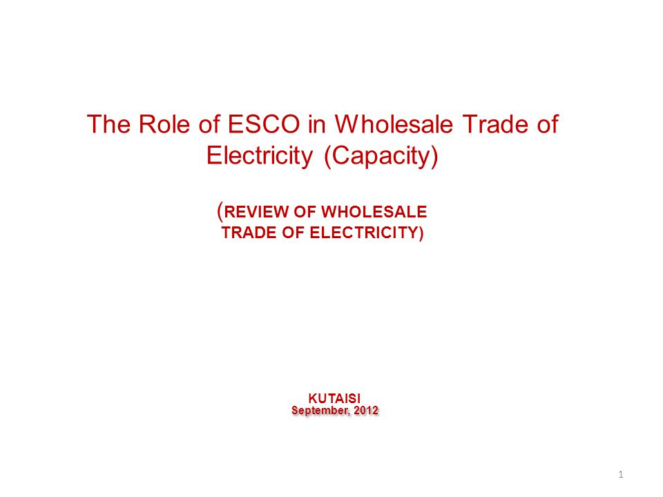 The Role of ESCO in Wholesale Trade of Electricity (Capacity) ( REVIEW OF WHOLESALE TRADE OF ELECTRICITY) KUTAISI September, 2012 1