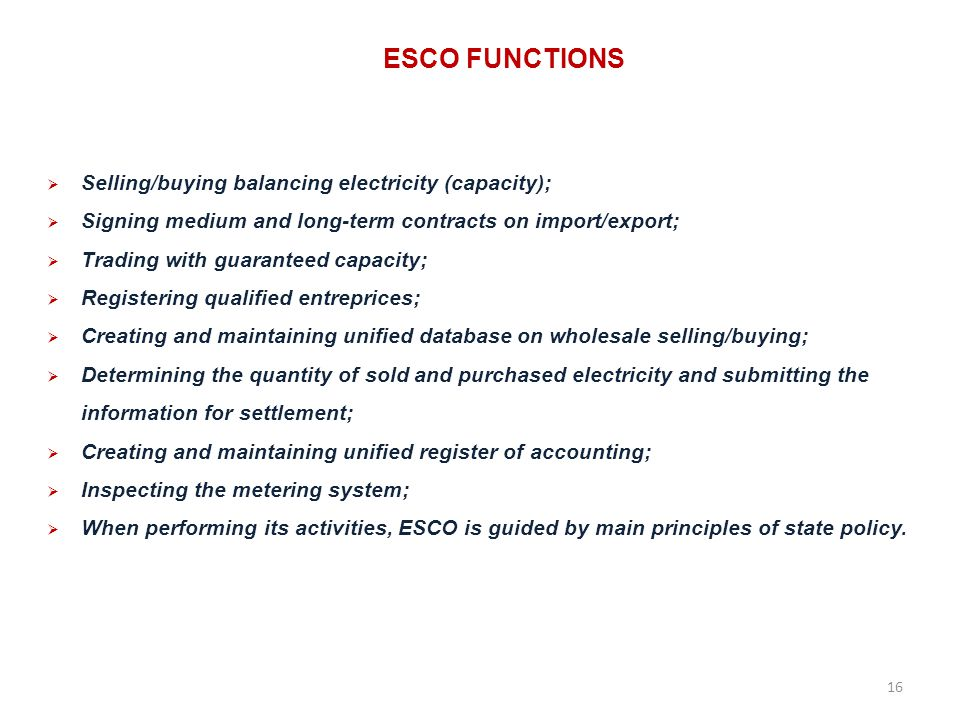 ESCO FUNCTIONS Selling/buying balancing electricity (capacity); Signing medium and long-term contracts on import/export; Trading with guaranteed capacity; Registering qualified entreprices; Creating and maintaining unified database on wholesale selling/buying; Determining the quantity of sold and purchased electricity and submitting the information for settlement; Creating and maintaining unified register of accounting; Inspecting the metering system; When performing its activities, ESCO is guided by main principles of state policy.