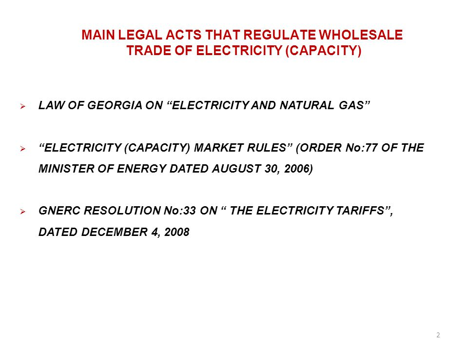 MAIN LEGAL ACTS THAT REGULATE WHOLESALE TRADE OF ELECTRICITY (CAPACITY) LAW OF GEORGIA ON ELECTRICITY AND NATURAL GAS ELECTRICITY (CAPACITY) MARKET RULES (ORDER No:77 OF THE MINISTER OF ENERGY DATED AUGUST 30, 2006) GNERC RESOLUTION No:33 ON THE ELECTRICITY TARIFFS, DATED DECEMBER 4, 2008 2