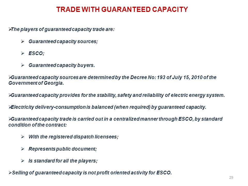 TRADE WITH GUARANTEED CAPACITY 29 The players of guaranteed capacity trade are: Guaranteed capacity sources; ESCO; Guaranteed capacity buyers.