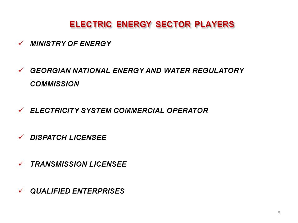 ELECTRIC ENERGY SECTOR PLAYERS MINISTRY OF ENERGY GEORGIAN NATIONAL ENERGY AND WATER REGULATORY COMMISSION ELECTRICITY SYSTEM COMMERCIAL OPERATOR DISPATCH LICENSEE TRANSMISSION LICENSEE QUALIFIED ENTERPRISES 3