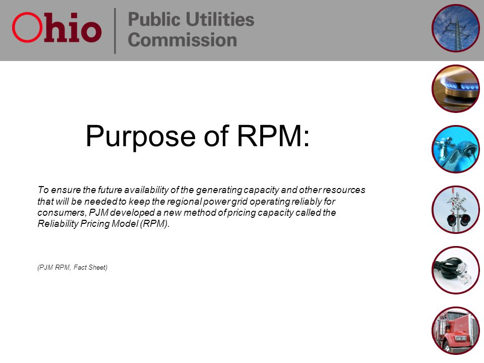 Purpose of RPM: To ensure the future availability of the generating capacity and other resources that will be needed to keep the regional power grid o