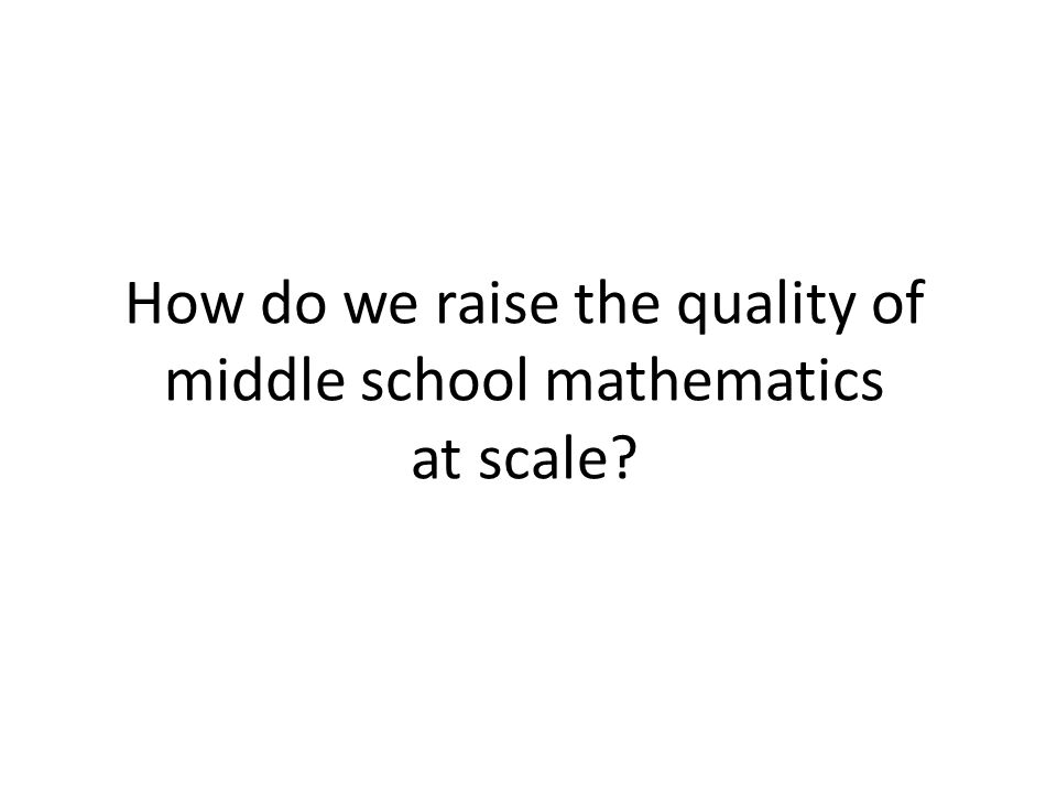 How do we raise the quality of middle school mathematics at scale?
