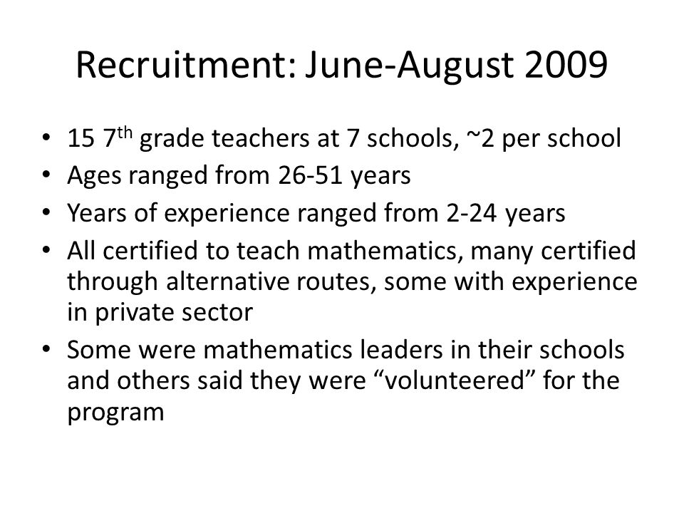 Recruitment: June-August 2009 15 7 th grade teachers at 7 schools, ~2 per school Ages ranged from 26-51 years Years of experience ranged from 2-24 years All certified to teach mathematics, many certified through alternative routes, some with experience in private sector Some were mathematics leaders in their schools and others said they were volunteered for the program
