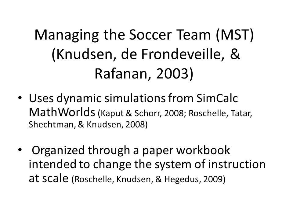 Managing the Soccer Team (MST) (Knudsen, de Frondeveille, & Rafanan, 2003) Uses dynamic simulations from SimCalc MathWorlds (Kaput & Schorr, 2008; Roschelle, Tatar, Shechtman, & Knudsen, 2008) Organized through a paper workbook intended to change the system of instruction at scale (Roschelle, Knudsen, & Hegedus, 2009)