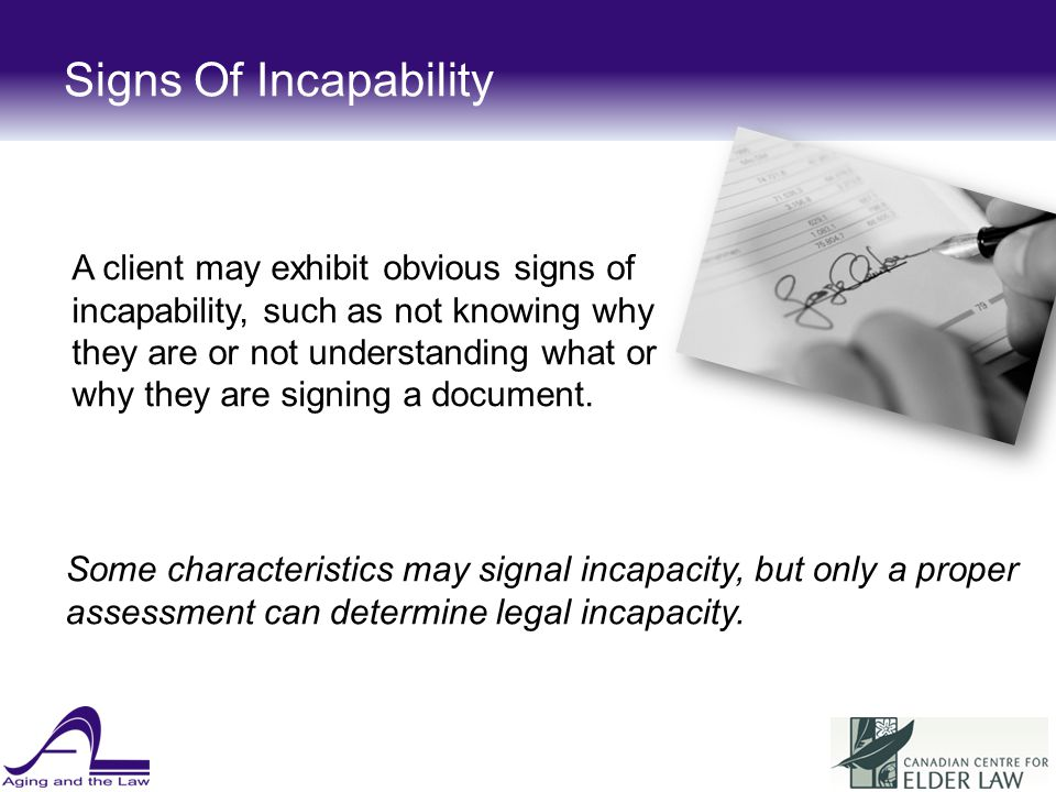 Signs Of Incapability A client may exhibit obvious signs of incapability, such as not knowing why they are or not understanding what or why they are signing a document.