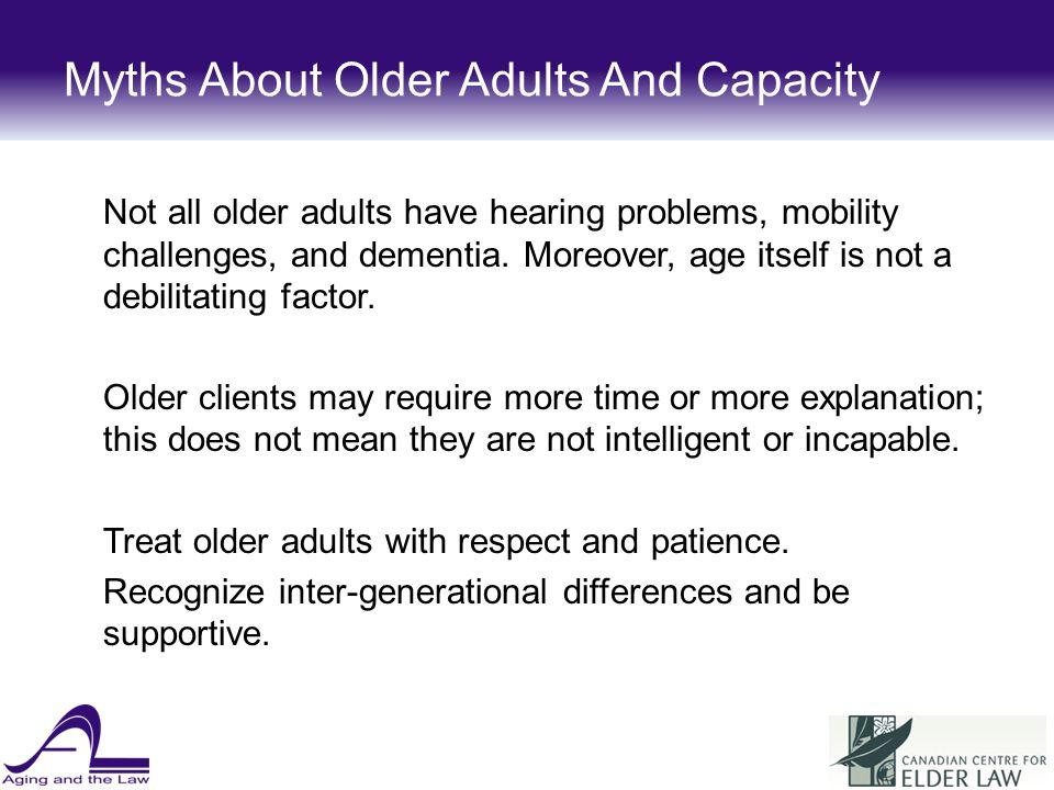 Myths About Older Adults And Capacity Not all older adults have hearing problems, mobility challenges, and dementia.