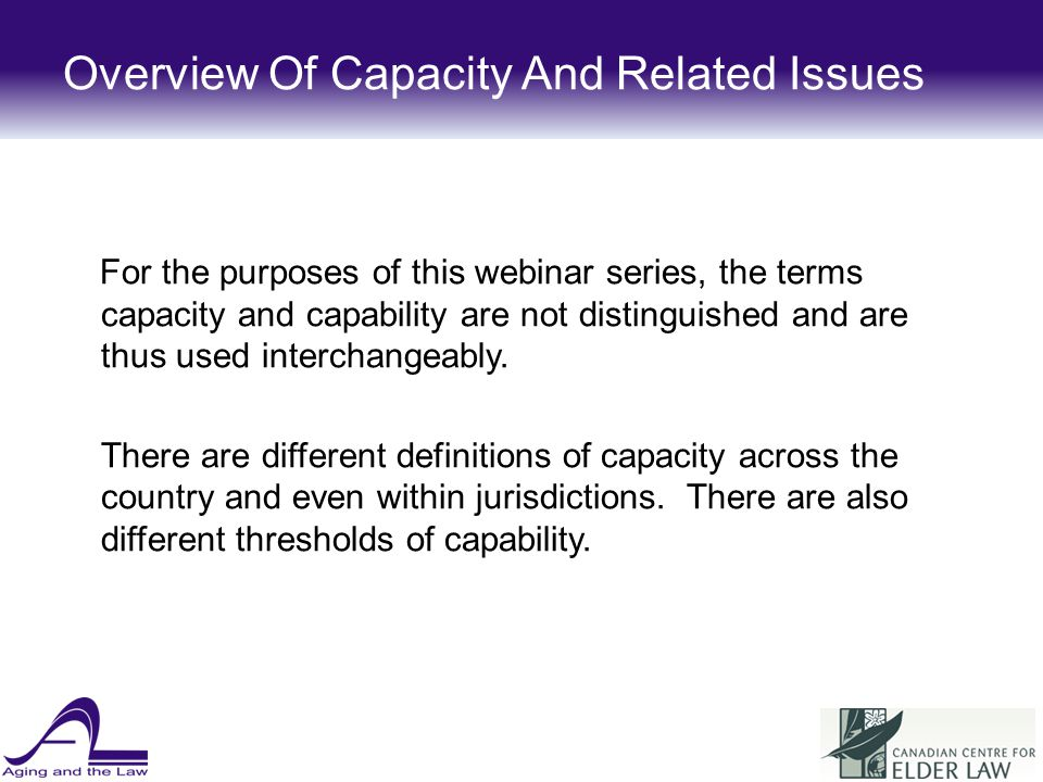 Overview Of Capacity And Related Issues Essentially, an individual is capable when he or she understands and appreciates the nature and consequences of a decision he or she is making.