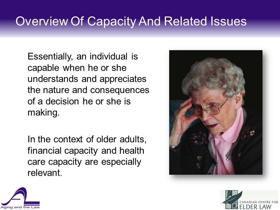 Nexus Of Capacity / Capability Often not so clear Can be a grey zone Can fluctuate CAPABILEINCAPABILE CAPABLE ADULT DECIDES SOMEONE ELSE DECIDES