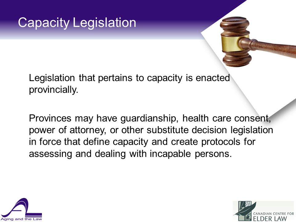 Capacity Legislation Legislation that pertains to capacity is enacted provincially.