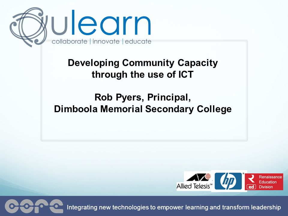 Developing Community Capacity through the use of ICT Rob Pyers, Principal, Dimboola Memorial Secondary College Integrating new technologies to empower learning and transform leadership
