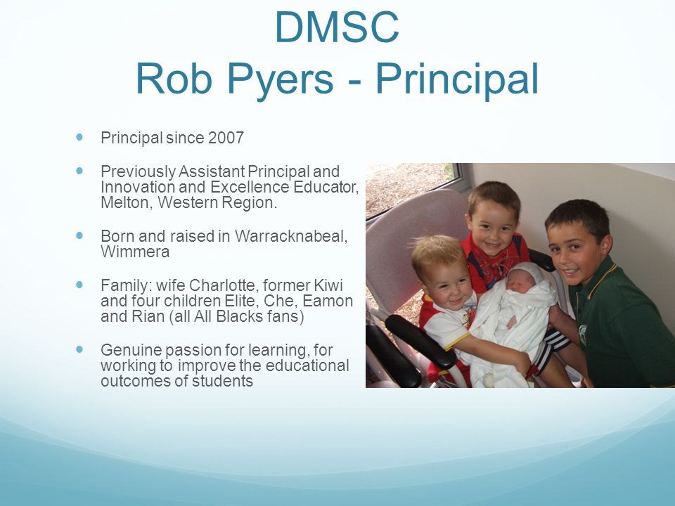 DMSC Rob Pyers - Principal Principal since 2007 Previously Assistant Principal and Innovation and Excellence Educator, Melton, Western Region.