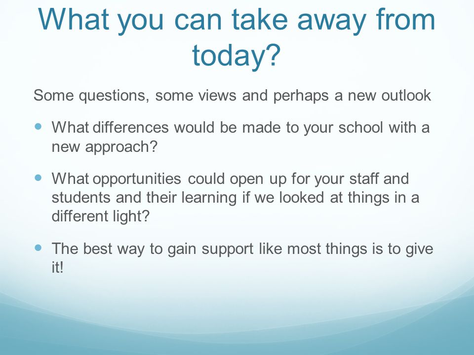 What you can take away from today? Some questions, some views and perhaps a new outlook What differences would be made to your school with a new appro