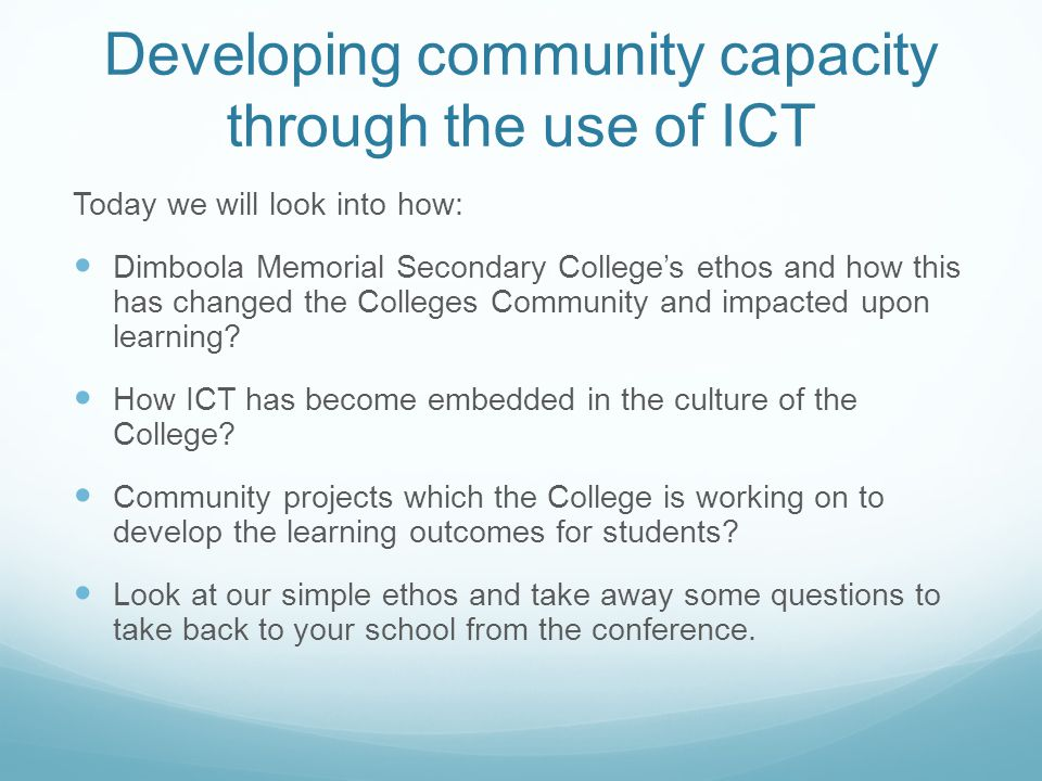 Developing community capacity through the use of ICT Today we will look into how: Dimboola Memorial Secondary Colleges ethos and how this has changed the Colleges Community and impacted upon learning.