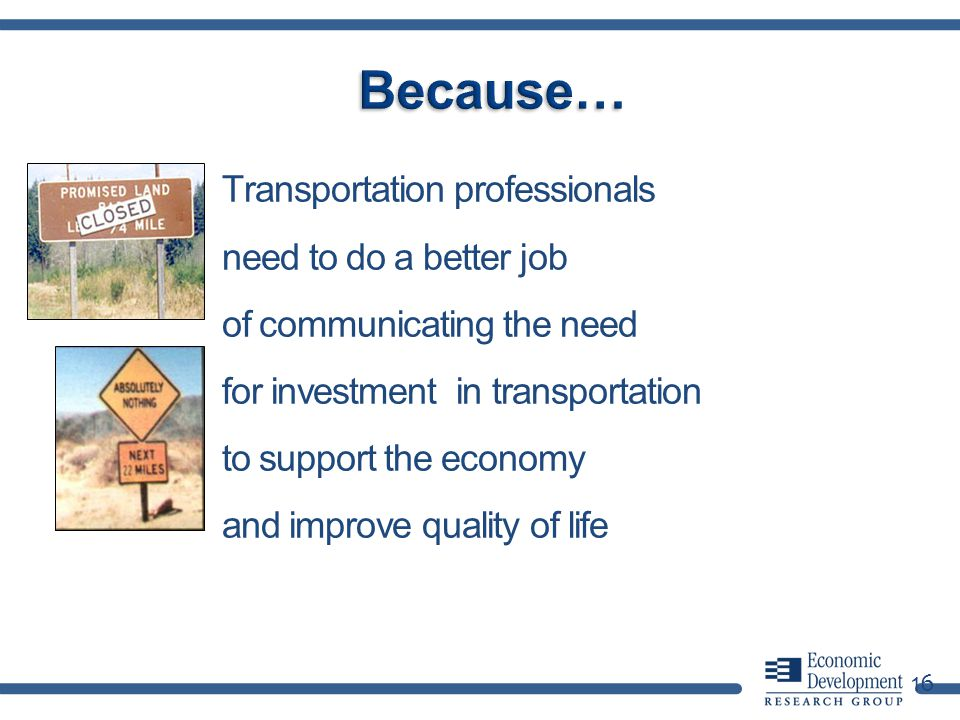 16 Transportation professionals need to do a better job of communicating the need for investment in transportation to support the economy and improve quality of life