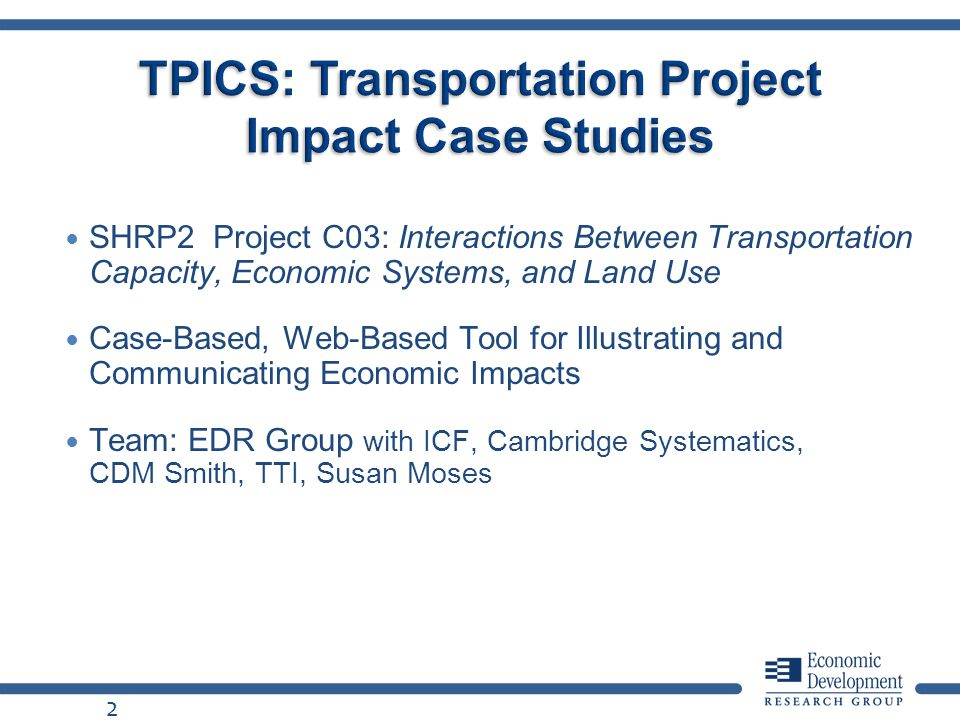 SHRP2 Project C03: Interactions Between Transportation Capacity, Economic Systems, and Land Use Case-Based, Web-Based Tool for Illustrating and Communicating Economic Impacts Team: EDR Group with ICF, Cambridge Systematics, CDM Smith, TTI, Susan Moses 2