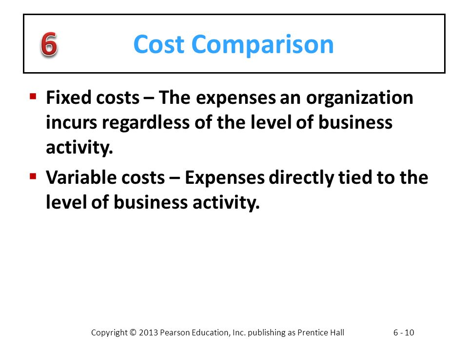 Copyright © 2013 Pearson Education, Inc. publishing as Prentice Hall6 - 10 Cost Comparison Fixed costs – The expenses an organization incurs regardles