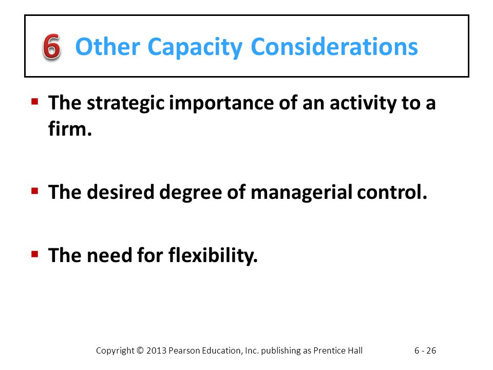 Copyright © 2013 Pearson Education, Inc. publishing as Prentice Hall6 - 26 Other Capacity Considerations The strategic importance of an activity to a
