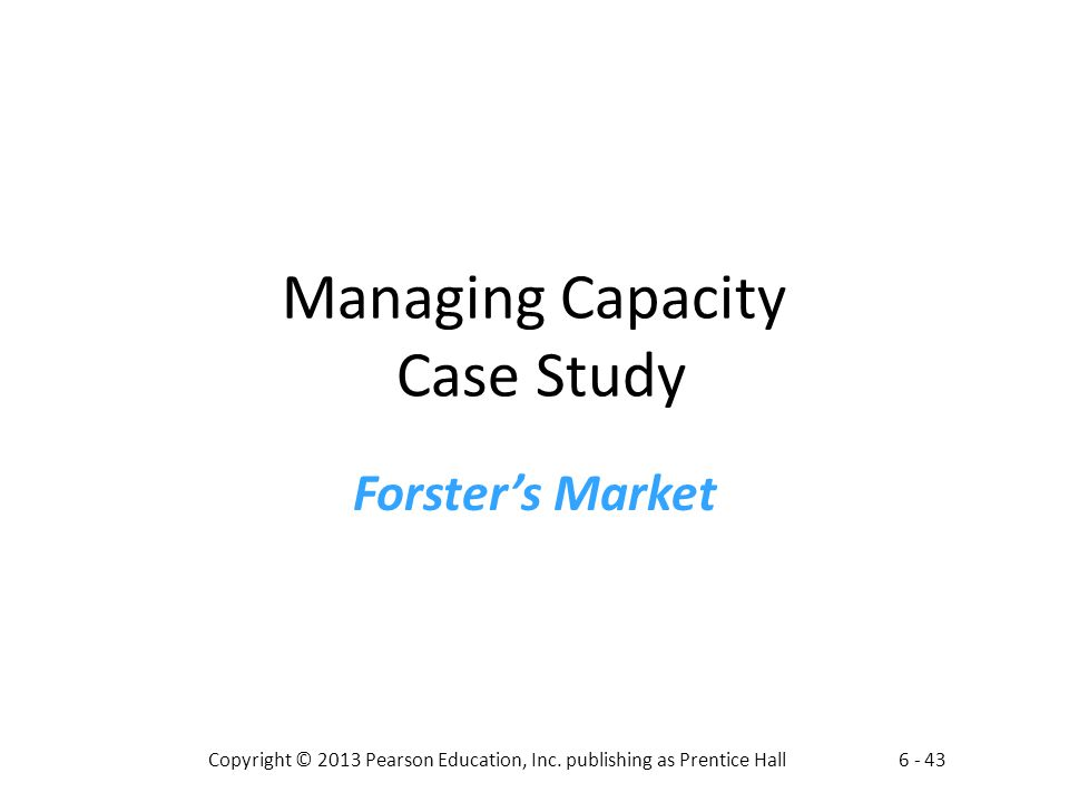 6 - 43Copyright © 2013 Pearson Education, Inc. publishing as Prentice Hall Managing Capacity Case Study Forsters Market