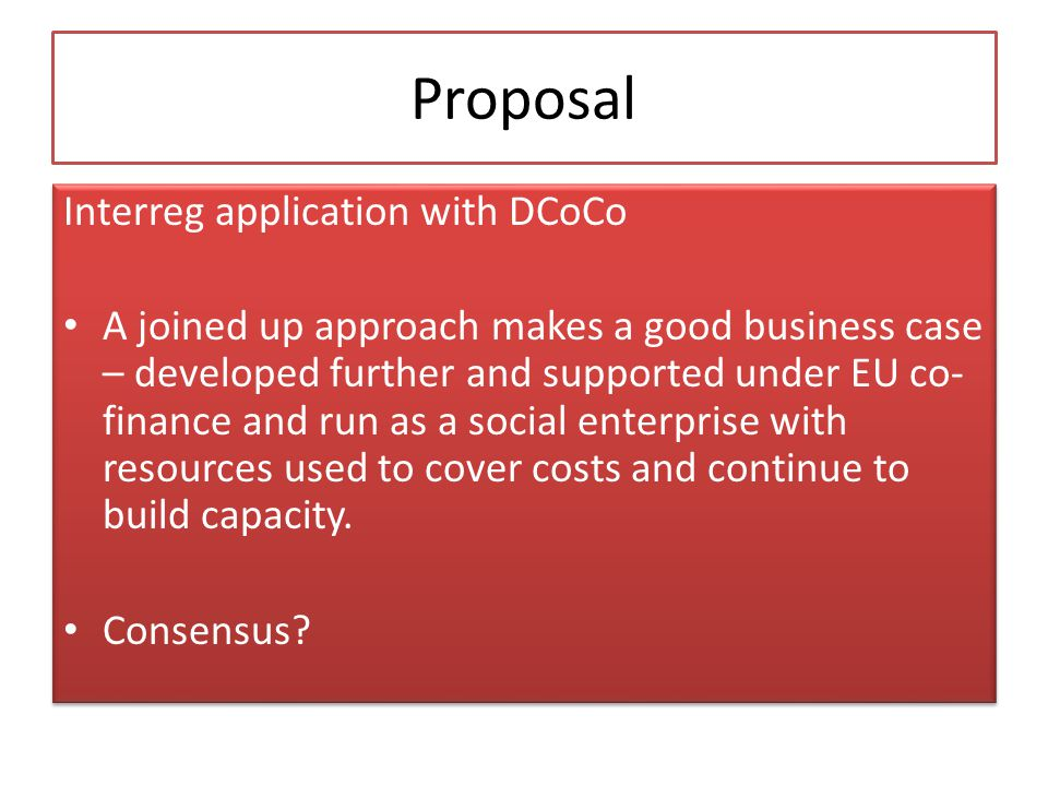 Proposal Interreg application with DCoCo A joined up approach makes a good business case – developed further and supported under EU co- finance and run as a social enterprise with resources used to cover costs and continue to build capacity.