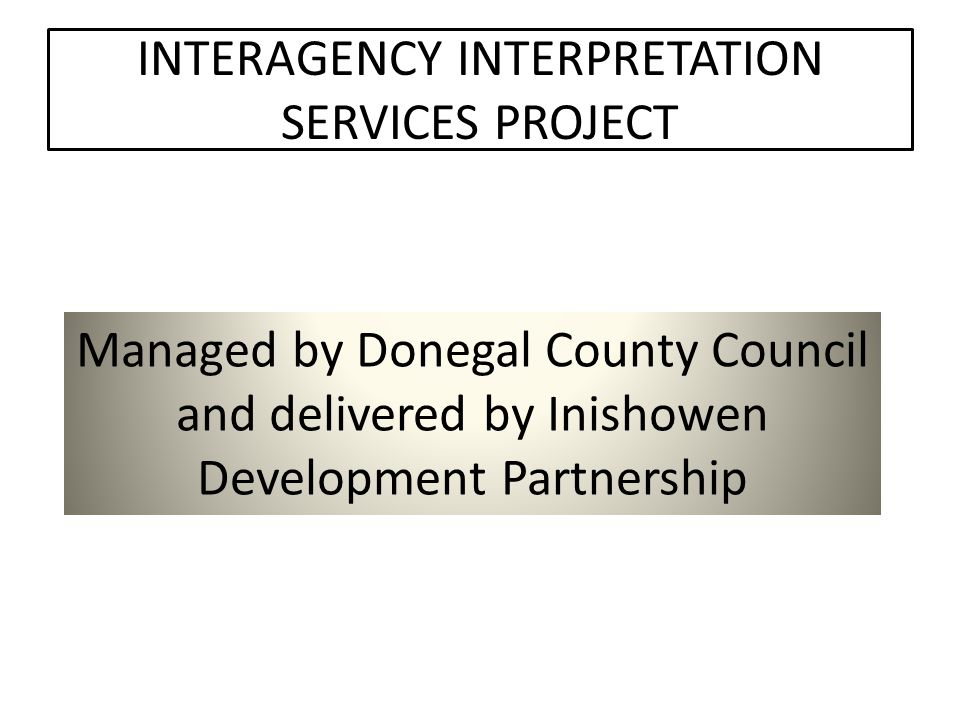 INTERAGENCY INTERPRETATION SERVICES PROJECT Managed by Donegal County Council and delivered by Inishowen Development Partnership