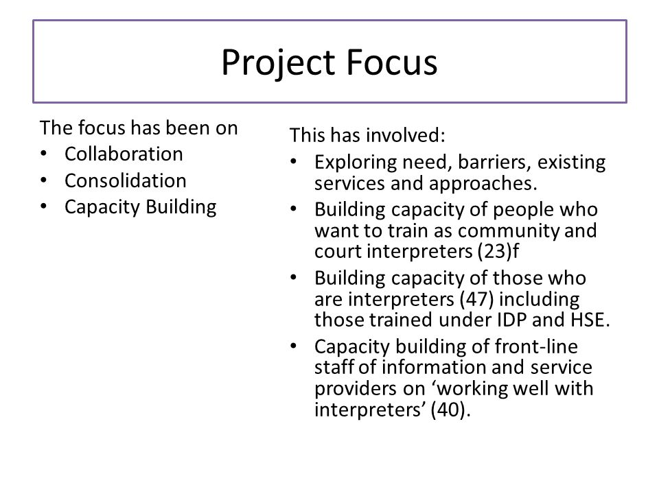 Project Focus The focus has been on Collaboration Consolidation Capacity Building This has involved: Exploring need, barriers, existing services and approaches.