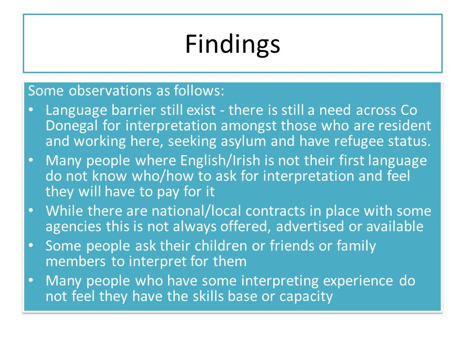 Findings Some observations as follows: Language barrier still exist - there is still a need across Co Donegal for interpretation amongst those who are resident and working here, seeking asylum and have refugee status.