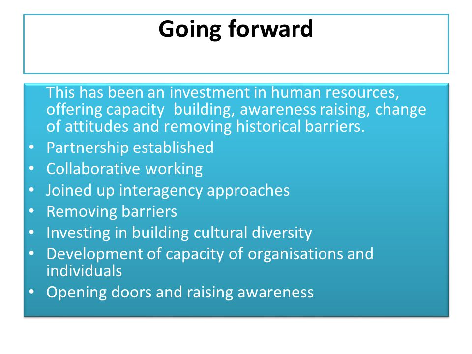 Going forward This has been an investment in human resources, offering capacity building, awareness raising, change of attitudes and removing historical barriers.