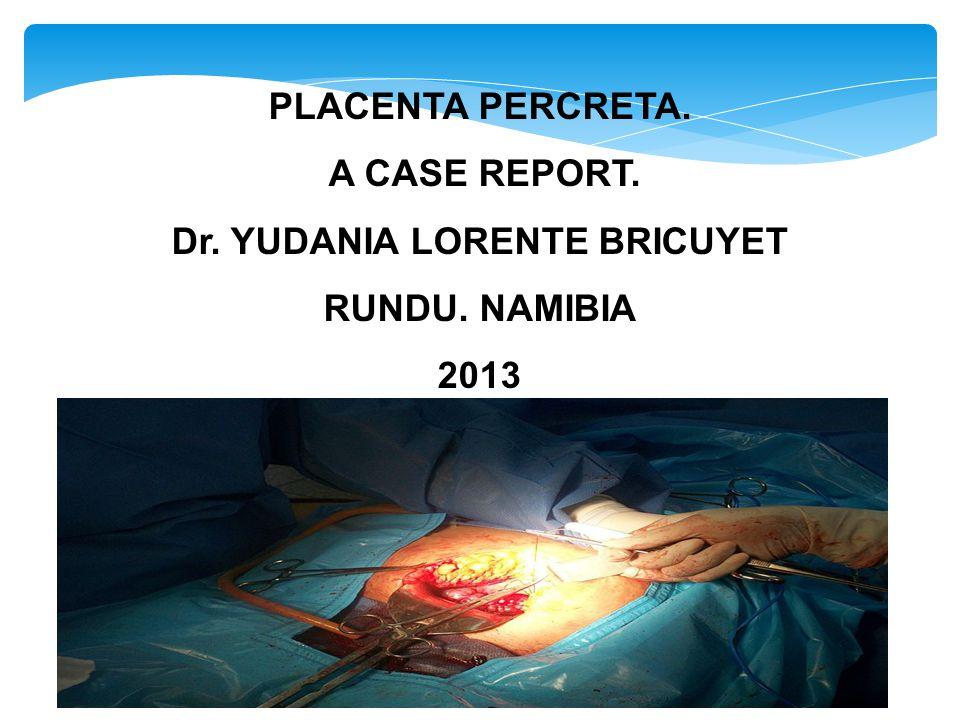 PLACENTA PERCRETA. A CASE REPORT. Dr. YUDANIA LORENTE BRICUYET RUNDU. NAMIBIA 2013