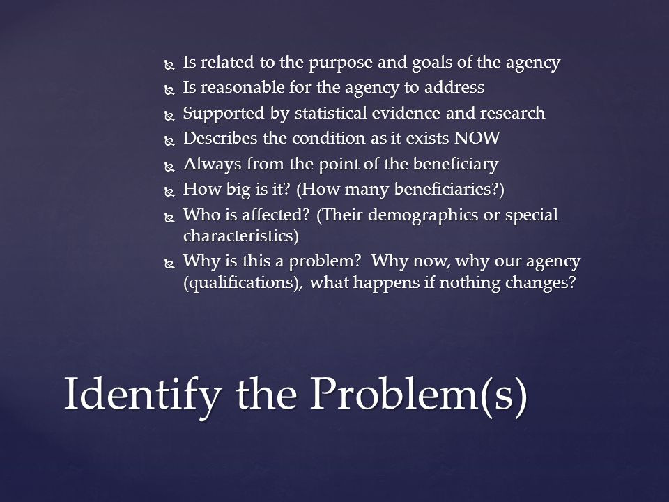 Is related to the purpose and goals of the agency Is related to the purpose and goals of the agency Is reasonable for the agency to address Is reasonable for the agency to address Supported by statistical evidence and research Supported by statistical evidence and research Describes the condition as it exists NOW Describes the condition as it exists NOW Always from the point of the beneficiary Always from the point of the beneficiary How big is it.