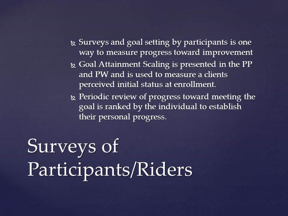 Surveys and goal setting by participants is one way to measure progress toward improvement Surveys and goal setting by participants is one way to measure progress toward improvement Goal Attainment Scaling is presented in the PP and PW and is used to measure a clients perceived initial status at enrollment.