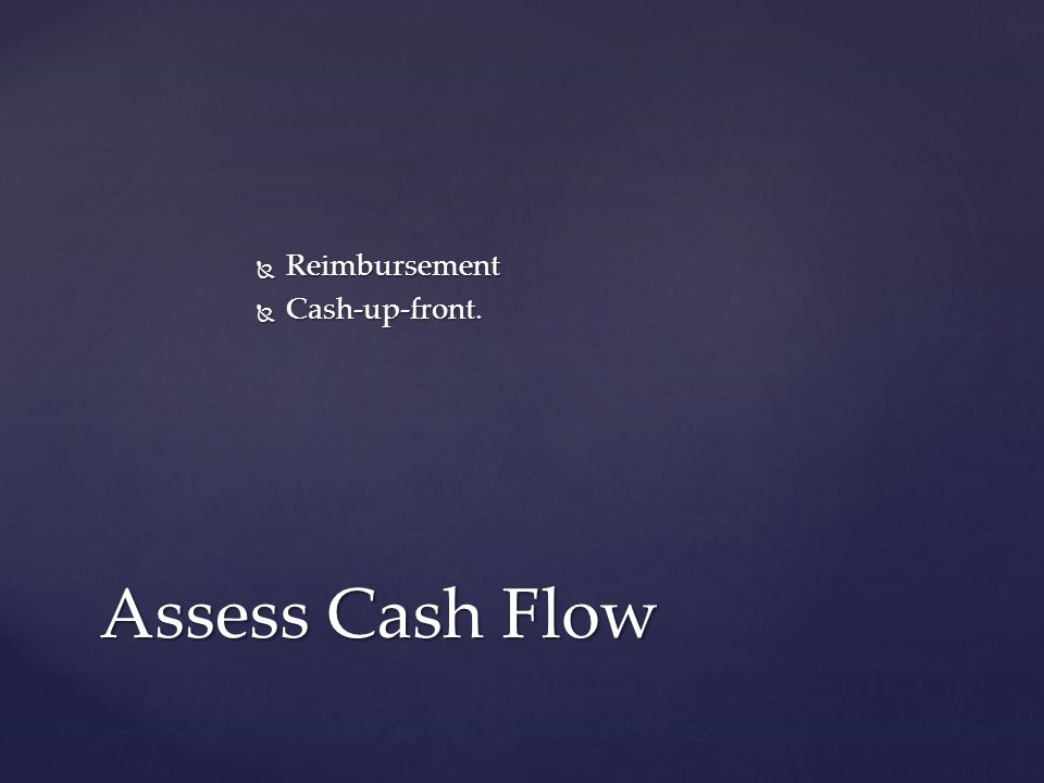Reimbursement Reimbursement Cash-up-front. Cash-up-front. Assess Cash Flow