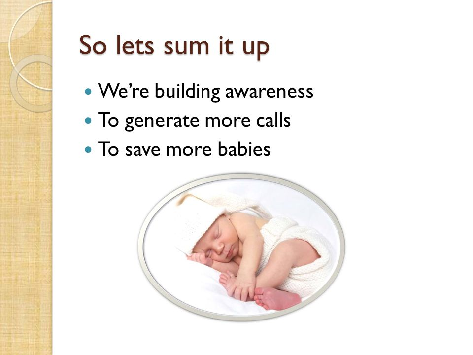 So lets sum it up Were building awareness To generate more calls To save more babies