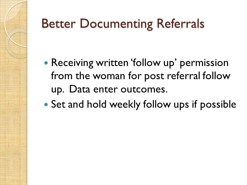 Better Documenting Referrals Receiving written follow up permission from the woman for post referral follow up. Data enter outcomes. Set and hold week