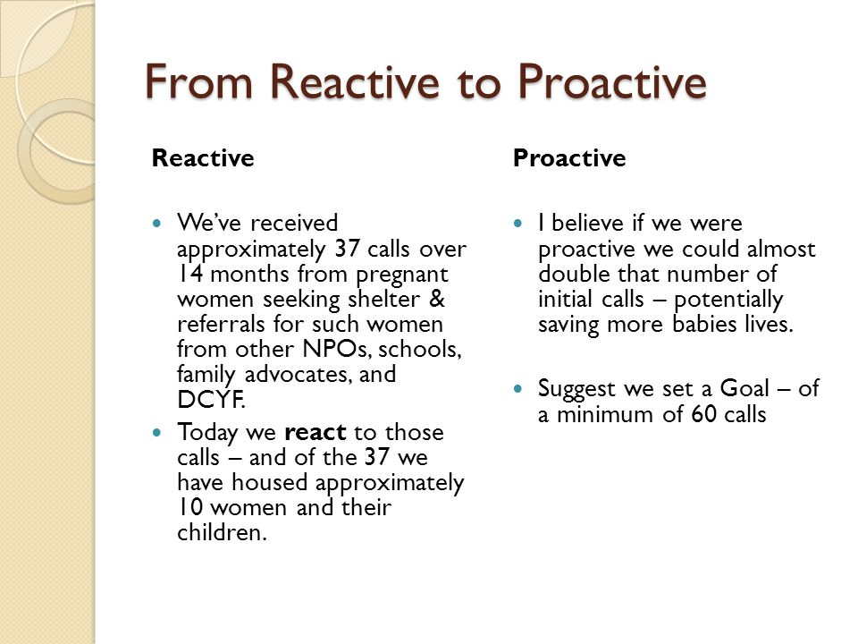 From Reactive to Proactive Reactive Weve received approximately 37 calls over 14 months from pregnant women seeking shelter & referrals for such women from other NPOs, schools, family advocates, and DCYF.