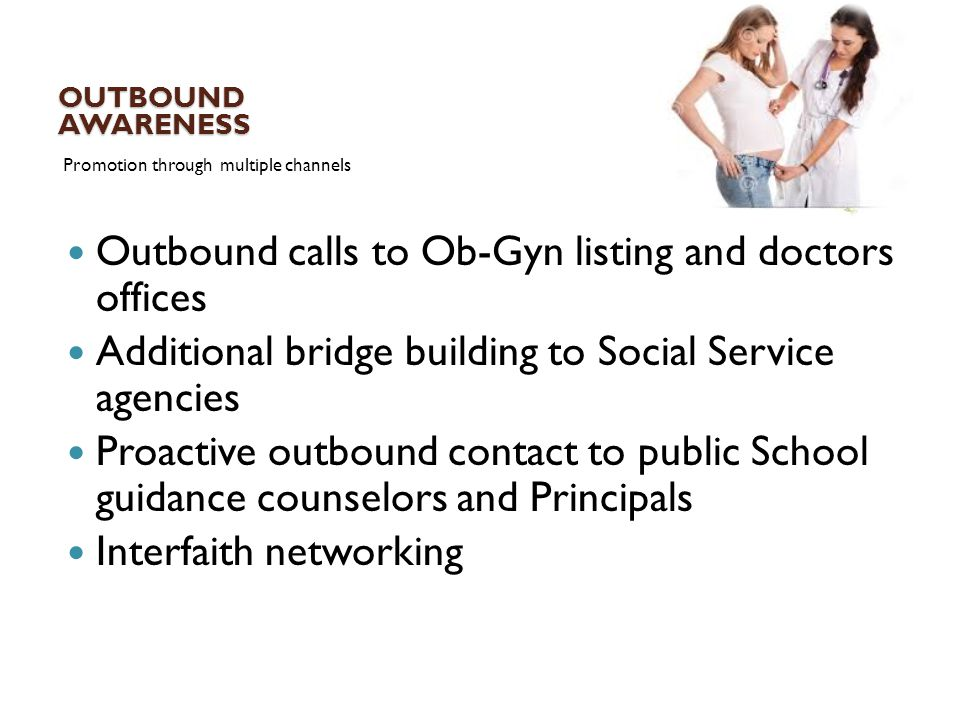 OUTBOUND AWARENESS Promotion through multiple channels Outbound calls to Ob-Gyn listing and doctors offices Additional bridge building to Social Servi