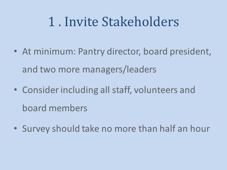 1. Invite Stakeholders At minimum: Pantry director, board president, and two more managers/leaders Consider including all staff, volunteers and board