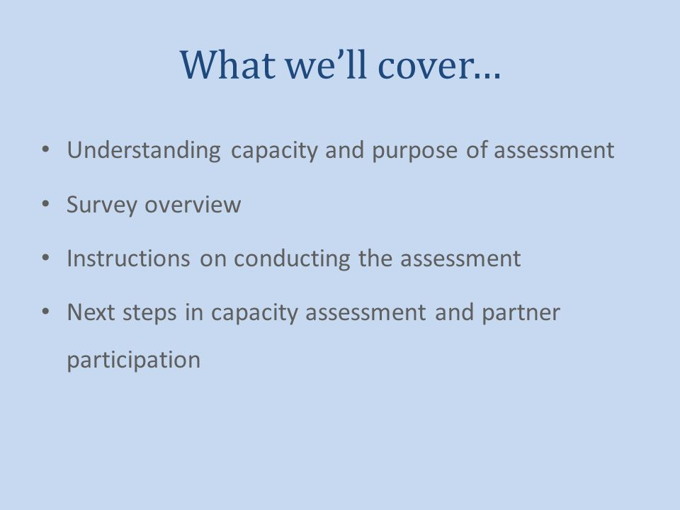 What well cover… Understanding capacity and purpose of assessment Survey overview Instructions on conducting the assessment Next steps in capacity ass