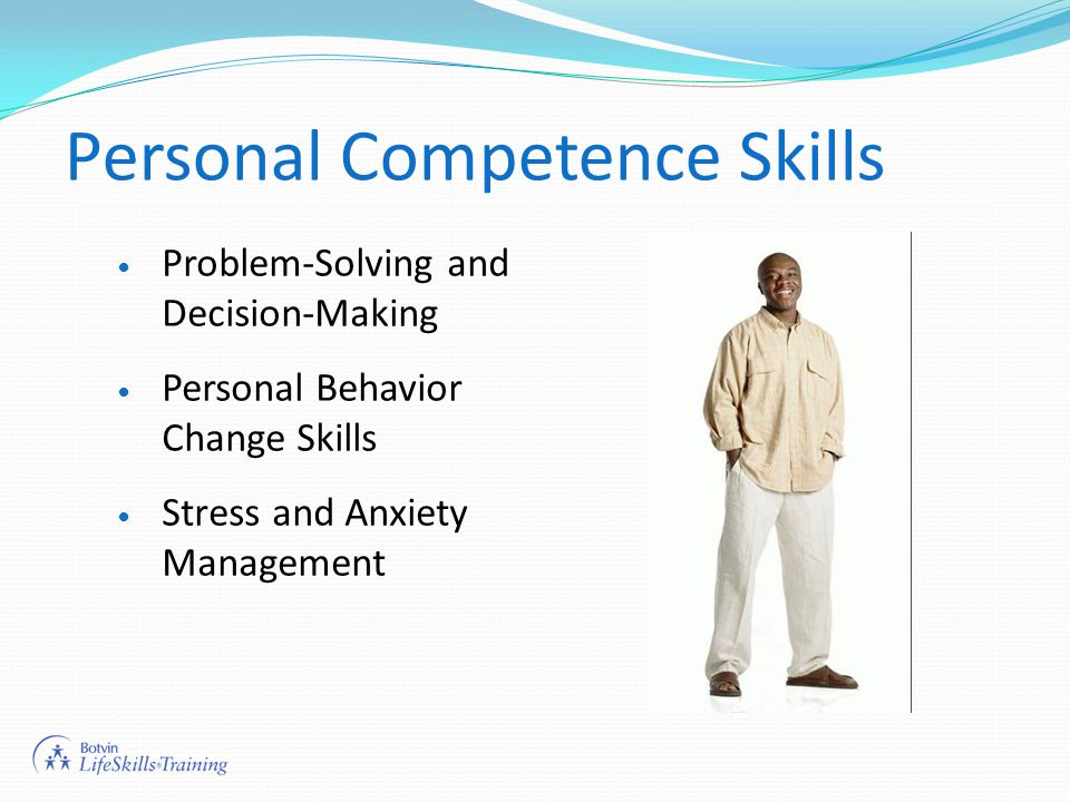 Personal Competence Skills Problem-Solving and Decision-Making Personal Behavior Change Skills Stress and Anxiety Management