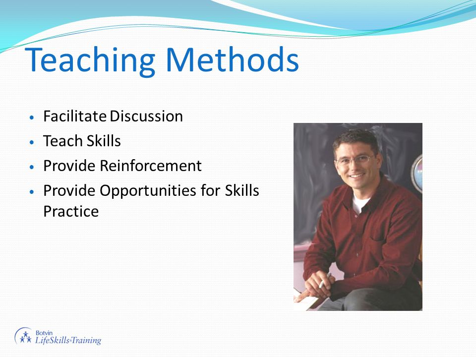 Teaching Methods Facilitate Discussion Teach Skills Provide Reinforcement Provide Opportunities for Skills Practice