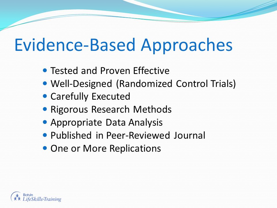 Evidence-Based Approaches Tested and Proven Effective Well-Designed (Randomized Control Trials) Carefully Executed Rigorous Research Methods Appropriate Data Analysis Published in Peer-Reviewed Journal One or More Replications