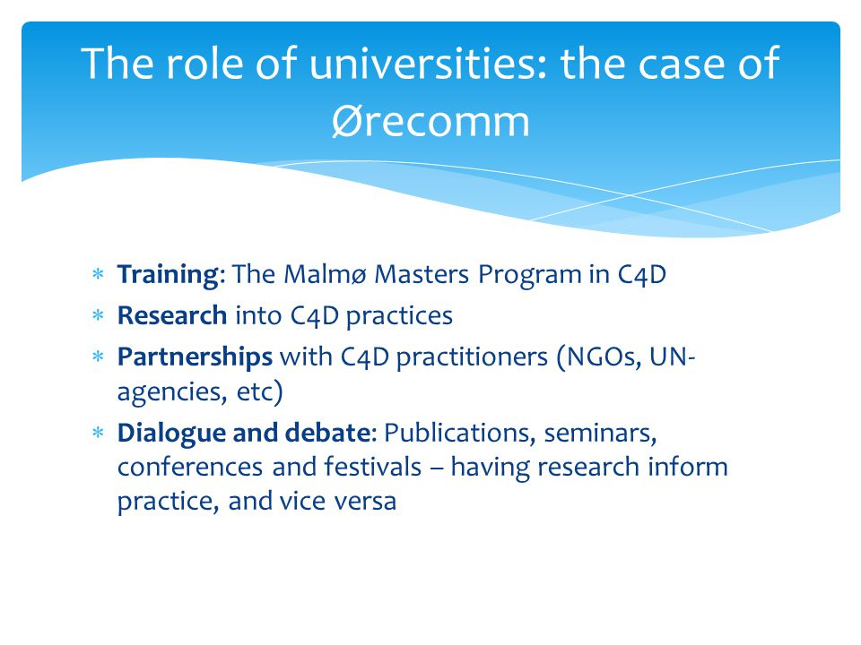 Training: The Malmø Masters Program in C4D Research into C4D practices Partnerships with C4D practitioners (NGOs, UN- agencies, etc) Dialogue and debate: Publications, seminars, conferences and festivals – having research inform practice, and vice versa The role of universities: the case of Ørecomm